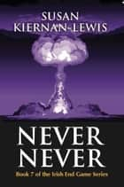 Never Never - Book 7 of the Irish End Games ebook by Susan Kiernan-Lewis