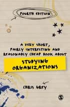 A Very Short, Fairly Interesting and Reasonably Cheap Book About Studying Organizations eBook by Chris Grey