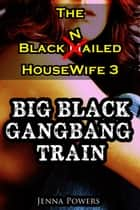 The Black Nailed Housewife 3: Big Black Gangbang Train - The Black Nailed Housewife, #3 ebook by Jenna Powers