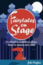 Fairytales on Stage: A collection of children's plays based on famous fairy tales ebook by Julie Meighan