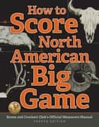 How to Score North American Big Game - Boone and Crockett Club's Official Measurers Manual ebook by Jack Reneau, Justin Spring, Chris Lacey