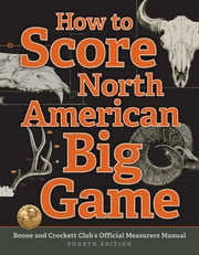 How to Score North American Big Game - Boone and Crockett Club's Official Measurers Manual ebook by Jack Reneau,Justin Spring,Chris Lacey
