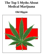 The Top 5 Myths Of Medical Marijuana ebook by Old Hippie