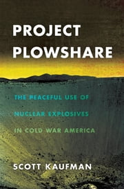 Project Plowshare - The Peaceful Use of Nuclear Explosives in Cold War America ebook by Scott Kaufman