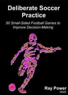 Deliberate Soccer Practice: 50 Small-Sided Football Games to Improve Decision-Making ebook by Ray Power