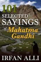 101 Selected Sayings of Mahatma Gandhi ebook by Irfan Alli