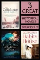 3 Great Historical Novels - Habits of the House, The Silver Thread, The Conductor ebook by Fay Weldon, Kylie Fitzpatrick, Sarah Quigley