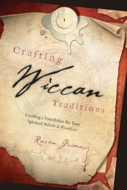 Crafting Wiccan Traditions: Creating a Foundation for Your Spiritual Beliefs & Practices - Creating a Foundation for Your Spiritual Beliefs & Practices ebook by Raven Grimassi