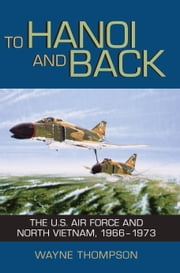 To Hanoi and Back - The U.S. Air Force and North Vietnam, 1966-1973 ebook by Wayne Thompson,Richard P. Hallion
