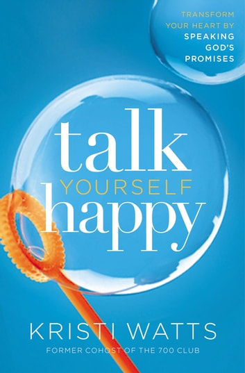 Talk Yourself Happy - Transform Your Heart by Speaking God's Promises eBook by Kristi Watts