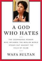 A God Who Hates - The Courageous Woman Who Inflamed the Muslim World Speaks Out Against the Evils of Islam ebook by Wafa Sultan