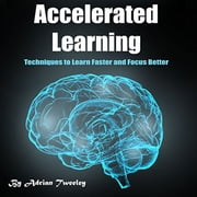 Accelerated Learning - Techniques to Learn Faster and Focus Better 有聲書 by Adrian Tweeley