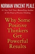 Why Some Positive Thinkers Get Powerful Results ebook by Norman Vincent Peale