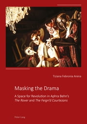 Masking the Drama - A Space for Revolution in Aphra Behns «The Rover» and «The Feignd Courtezans» ebook by Tiziana Febronia Arena