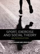 Sport, Exercise and Social Theory ebook by Gyozo Molnar,John Kelly