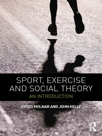 Sport, Exercise and Social Theory - An Introduction ebook by Gyozo Molnar,John Kelly