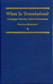 What is Translation? - Centrifugal Theories, Critical Interventions ebook by Douglas Robinson