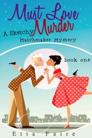 Must Love Murder - A Sketchy Matchmaker Mystery ebook by Etta Faire