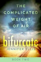 Bifurcate - The Complicated Weight of Air, #2 ebook by Jennifer Ellis