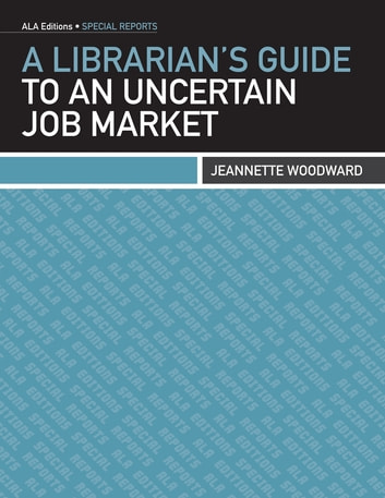 A Librarian's Guide to an Uncertain Job Market ebook by Jeannette Woodward