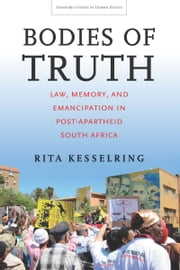Bodies of Truth - Law, Memory, and Emancipation in Post-Apartheid South Africa ebook by Rita Kesselring
