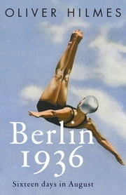 Berlin 1936 - Sixteen Days in August ebook by Oliver Hilmes