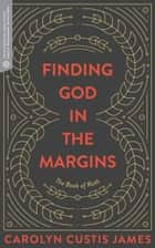 Finding God in the Margins - The Book of Ruth ebook by Carolyn Custis James, Craig G. Barthomoew