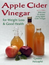 Apple Cider Vinegar for Weight Loss & Good Health ebook by Cynthia Holzapfel