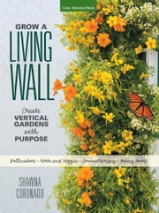 Grow a Living Wall - Create Vertical Gardens with Purpose: Pollinators - Herbs and Veggies - Aromatherapy - Many More ebook by Shawna Coronado