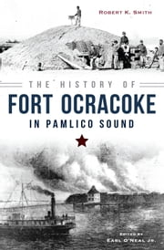 History of Fort Ocracoke in Pamlico Sound, The ebook by Robert K. Smith,Earl O'Neal Jr.