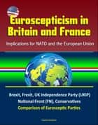 Euroscepticism in Britain and France: Implications for NATO and the European Union - Brexit, Frexit, UK Independence Party (UKIP), National Front (FN), Conservatives, Comparison of Eurosceptic Parties ebook by Progressive Management