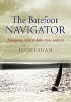 The Barefoot Navigator - Navigating With the Skills of the Ancients ebook by Mr Jack Lagan