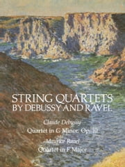 String Quartets by Debussy and Ravel - Quartet in G Minor, Op. 10/Debussy; Quartet in F Major/Ravel ebook by Claude Debussy,Maurice Ravel