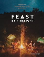 Feast by Firelight - Simple Recipes for Camping, Cabins, and the Great Outdoors eBook by Emma Frisch