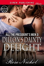 All the President's Men 3: Dillon's Dainty Delight ebook by Rose Nickol