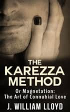 The Karezza Method - Or Magnetation: The Art of Connubial Love ebook by J. William Lloyd