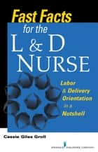 Fast Facts for the L & D Nurse ebook by Cassie Giles Groll, DNP, RN, CNM