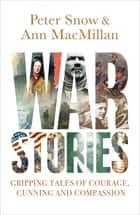War Stories - Gripping Tales of Courage, Cunning and Compassion ebook by Peter Snow, Ann MacMillan