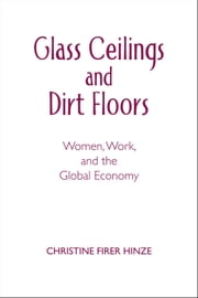 Glass Ceilings and Dirt Floors: Women, Work, and the Global Economy ebook by Christine Firer Hinze
