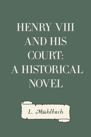 Henry VIII and His Court: A Historical Novel ebook by L. Mühlbach