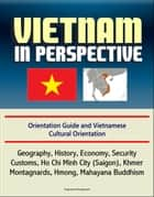 Vietnam in Perspective - Orientation Guide and Vietnamese Cultural Orientation: Geography, History, Economy, Security, Customs, Ho Chi Minh City (Saigon), Khmer, Montagnards, Hmong, Mahayana Buddhism ebook by Progressive Management