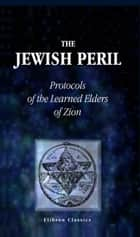 The Jewish Peril. - Protocols of the Learned Elders of Zion. ebook by Unknown