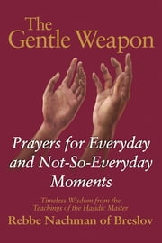 The Gentle Weapon - Prayers for Everyday and Not-So-Everyday Moments—Timeless Wisdom from the Teachings of the Hasidic Master, Rebbe Nachman of Breslov ebook by Moshe Mykoff,S.C. Mizrahi,Breslov Research Institute