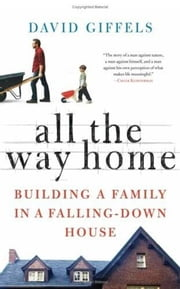 All the Way Home - Building a Family in a Falling-Down House ebook by David Giffels