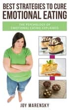 Best Strategies To Cure Emotional Eating - The Psychology Of Emotional Eating Explained ebook by Joy Marensky