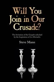 Will You Join in Our Crusade? - The Invitation Of The Gospels Unlocked By The Inspiration Of Les Miserables ebook by Steve Mann