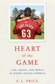 Heart of the Game - Life, Death, and Mercy in Minor League America ebook by S.L. Price
