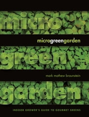 Microgreen Garden - Indoor Grower's Guide to Gourmet Greens ebook by Mark Braunstein