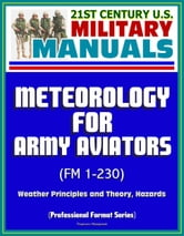 21st Century U.S. Military Manuals: Meteorology for Army Aviators (FM 1-230) - Weather Principles and Theory, Hazards (Professional Format Series) ebook by Progressive Management