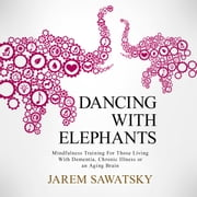 Dancing with Elephants: Mindfulness Training For Those Living With Dementia, Chronic Illness or an Aging Brain audiobook by Jarem Sawatsky